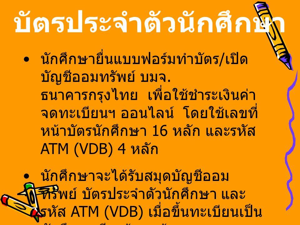 บัตรประจำตัวนักศึกษา • นักศึกษายื่นแบบฟอร์มทำบัตร / เปิด บัญชีออมทรัพย์ บมจ. ธนาคารกรุงไทย เพื่อใช้ชำระเงินค่า จดทะเบียนฯ ออนไลน์ โดยใช้เลขที่ หน้าบัต