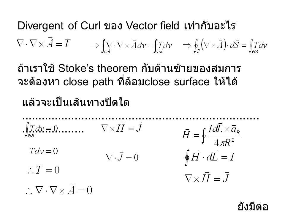 Divergent of Curl ของ Vector field เท่ากับอะไร ถ้าเราใช้ Stoke's theorem กับด้านซ้ายของสมการ จะต้องหา close path ที่ล้อม close surface ให้ได้ แล้วจะเป