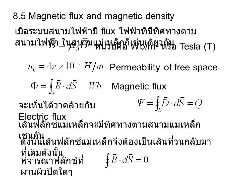 8.5 Magnetic flux and magnetic density เมื่อระบบสนามไฟฟ้ามี flux ไฟฟ้าที่มีทิศทางตาม สนามไฟฟ้า ในสนามแม่เหล็กก็เช่นเดียวกัน หน่วยคือ Wb/m 2 หรือ Tesla (T) Permeability of free space Magnetic flux จะเห็นได้ว่าคล้ายกับ Electric flux เส้นฟลักซ์แม่เหล็กจะมีทิศทางตามสนามแม่เหล็ก เช่นกัน ดังนั้นเส้นฟลักซ์แม่เหล็กจึงต้องเป็นเส้นที่วนกลับมา ที่เดิมดังนั้น พิจารณาฟลักซ์ที่ ผ่านผิวปิดใดๆ