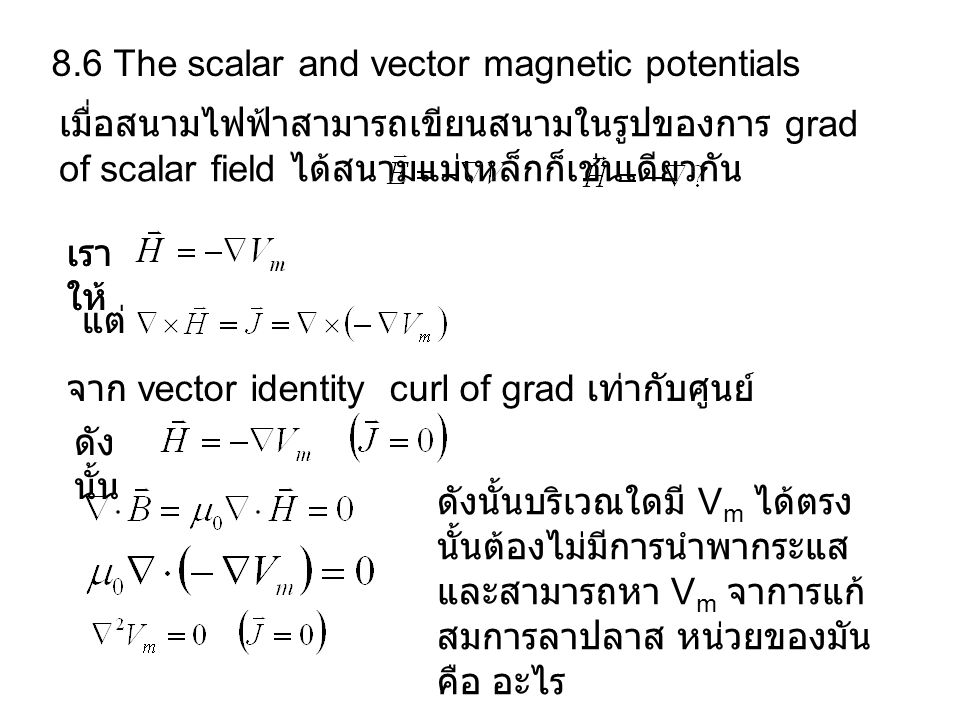 8.6 The scalar and vector magnetic potentials เมื่อสนามไฟฟ้าสามารถเขียนสนามในรูปของการ grad of scalar field ได้สนามแม่เหล็กก็เช่นเดียวกัน เรา ให้ แต่ จาก vector identity curl of grad เท่ากับศูนย์ ดัง นั้น ดังนั้นบริเวณใดมี V m ได้ตรง นั้นต้องไม่มีการนำพากระแส และสามารถหา V m จาการแก้ สมการลาปลาส หน่วยของมัน คือ อะไร เรา ให้