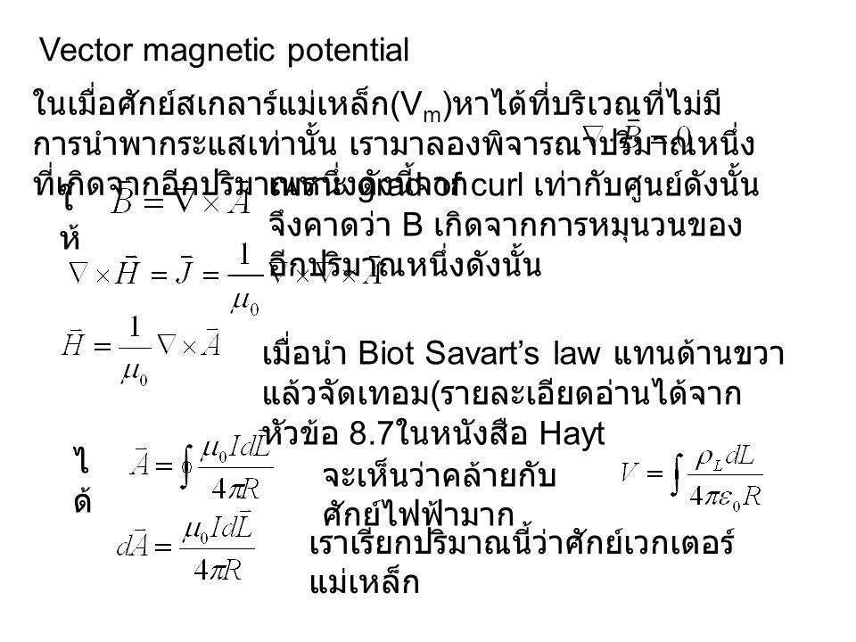 Vector magnetic potential ในเมื่อศักย์สเกลาร์แม่เหล็ก (V m ) หาได้ที่บริเวณที่ไม่มี การนำพากระแสเท่านั้น เรามาลองพิจารณาปริมาณหนึ่ง ที่เกิดจากอีกปริมาณหนึ่งดังนี้จาก ใ ห้ เพราะ grad of curl เท่ากับศูนย์ดังนั้น จึงคาดว่า B เกิดจากการหมุนวนของ อีกปริมาณหนึ่งดังนั้น เมื่อนำ Biot Savart's law แทนด้านขวา แล้วจัดเทอม ( รายละเอียดอ่านได้จาก หัวข้อ 8.7 ในหนังสือ Hayt ไ ด้ จะเห็นว่าคล้ายกับ ศักย์ไฟฟ้ามาก เราเรียกปริมาณนี้ว่าศักย์เวกเตอร์ แม่เหล็ก
