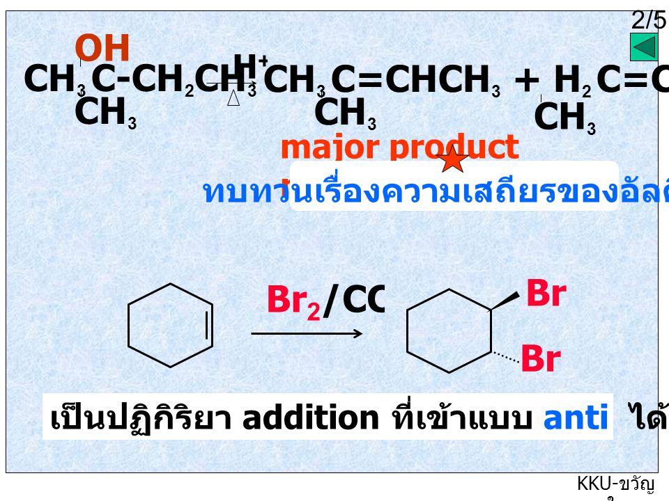 2/5 KKU- ขวัญ ใจ CH 3 C-CH 2 CH 3 OH CH 3 H + 2/5 CH 3 C=CHCH 3 + H 2 C=C-CH 2 CH 3 CH 3 major product minor product ทบทวนเรื่องความเสถียรของอัลคีน Br 2 /CCl 4 Br เป็นปฏิกิริยา addition ที่เข้าแบบ anti ได้ผลิตภัณฑ์เป็น trans