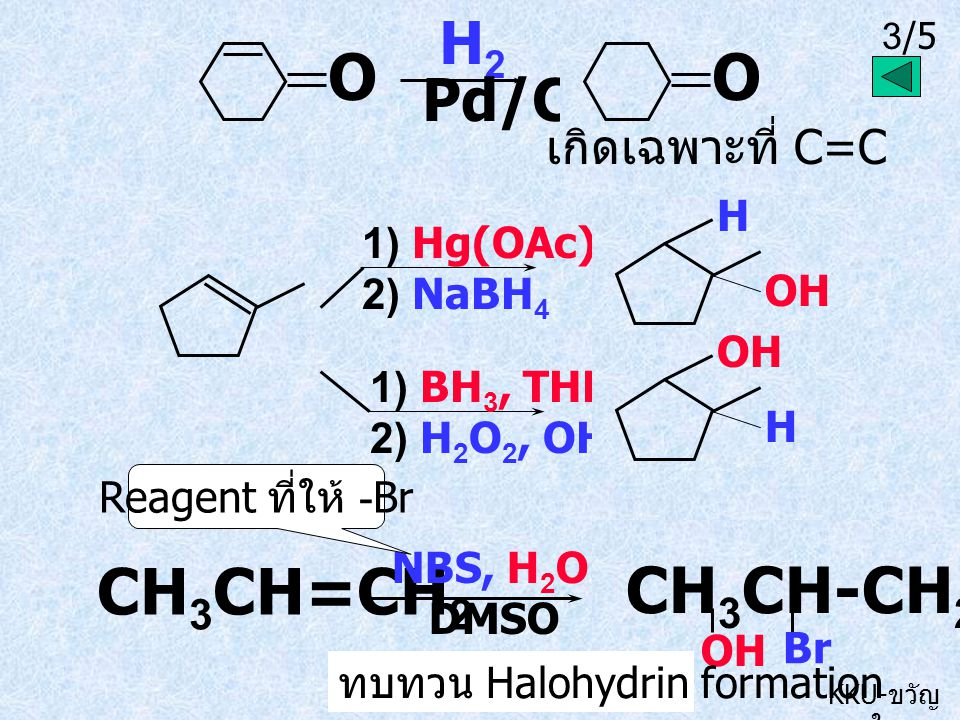 3/5 KKU- ขวัญ ใจ O H 2 Pd/C 1) Hg(OAc) 2, H 2 O 2) NaBH 4 CH 3 CH=CH 2 NBS, H 2 O DMSO O เกิดเฉพาะที่ C=C 1) BH 3, THF 2) H 2 O 2, OH - OH H H CH 3 CH-CH 2 OH Br Reagent ที่ให้ -Br ทบทวน Halohydrin formation