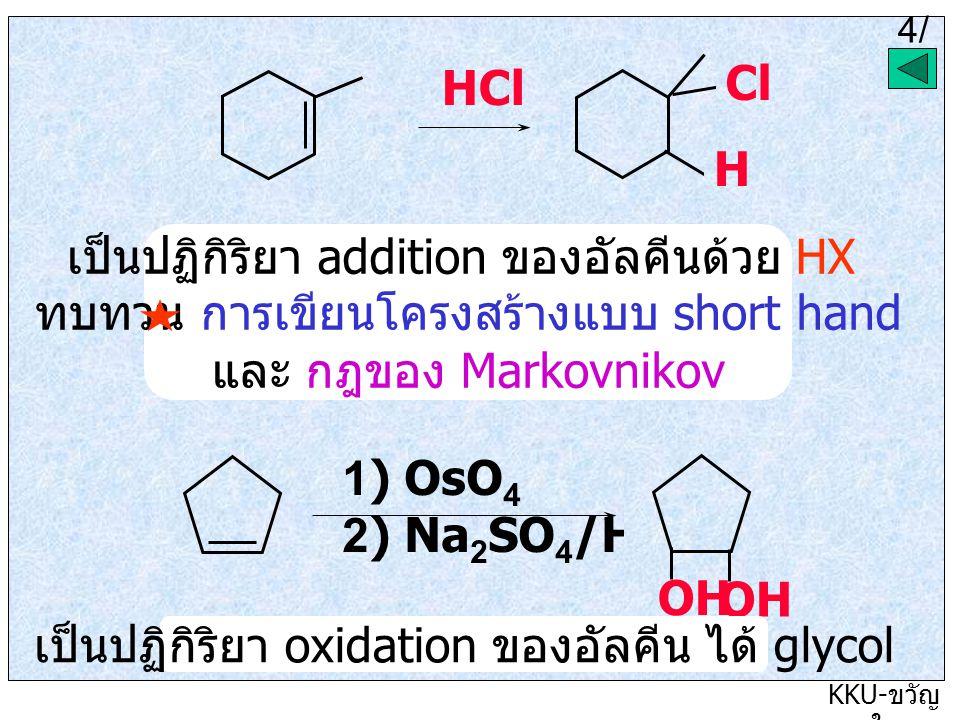 4/5 KKU- ขวัญ ใจ HCl H Cl เป็นปฏิกิริยา addition ของอัลคีนด้วย HX ทบทวน การเขียนโครงสร้างแบบ short hand และ กฎของ Markovnikov 1) OsO 4 2) Na 2 SO 4 /H 2 O OH เป็นปฏิกิริยา oxidation ของอัลคีน ได้ glycol 4/ 6