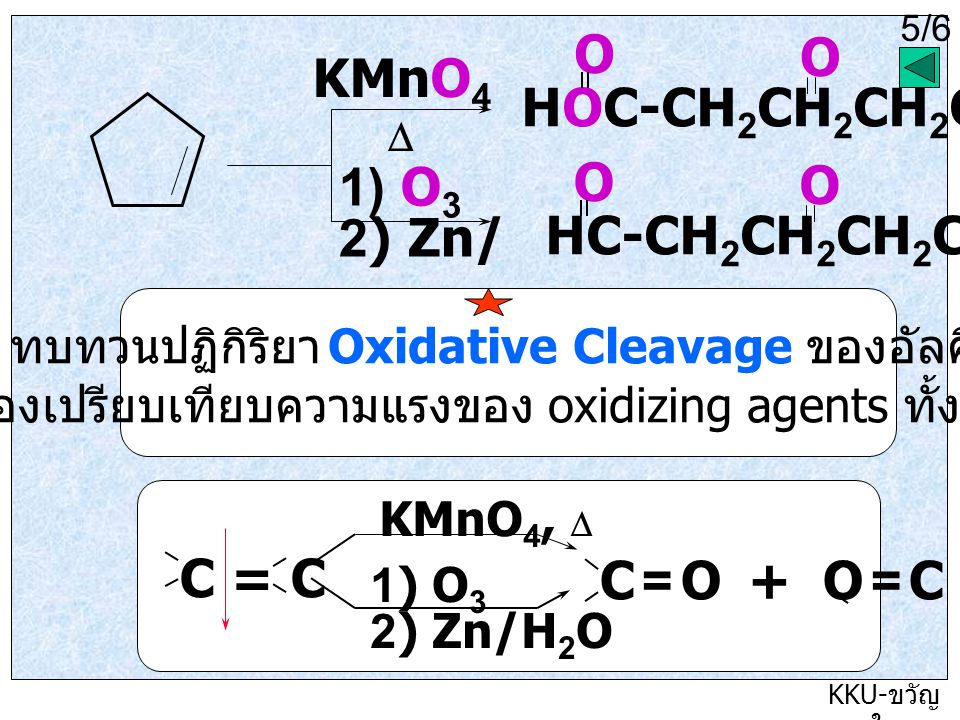 5/5 KKU- ขวัญ ใจ KMnO 4  1) O 3 2) Zn/H 2 O 5/6 HOC-CH 2 CH 2 CH 2 COH O O HC-CH 2 CH 2 CH 2 CH O O ทบทวนปฏิกิริยา Oxidative Cleavage ของอัลคีน ลองเปรียบเทียบความแรงของ oxidizing agents ทั้งสอง C = C KMnO 4,  1) O 3 2) Zn/H 2 O C = O + O = C