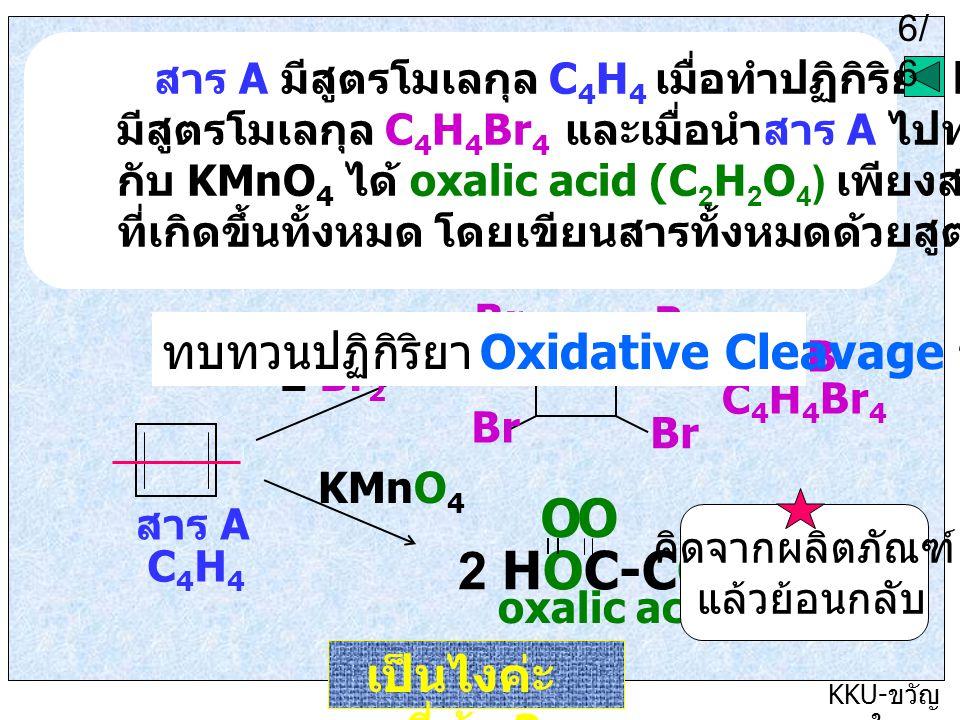 6/5 KKU- ขวัญ ใจ สาร A มีสูตรโมเลกุล C 4 H 4 เมื่อทำปฏิกิริยา bromination ได้สาร B มีสูตรโมเลกุล C 4 H 4 Br 4 และเมื่อนำสาร A ไปทำปฏิกิริยา oxidation กับ KMnO 4 ได้ oxalic acid (C 2 H 2 O 4 ) เพียงสารเดียว จงเขียนสมการ ที่เกิดขึ้นทั้งหมด โดยเขียนสารทั้งหมดด้วยสูตรโครงสร้าง 6/ 6 เป็นไงค่ะ ถูกกี่ข้อ .