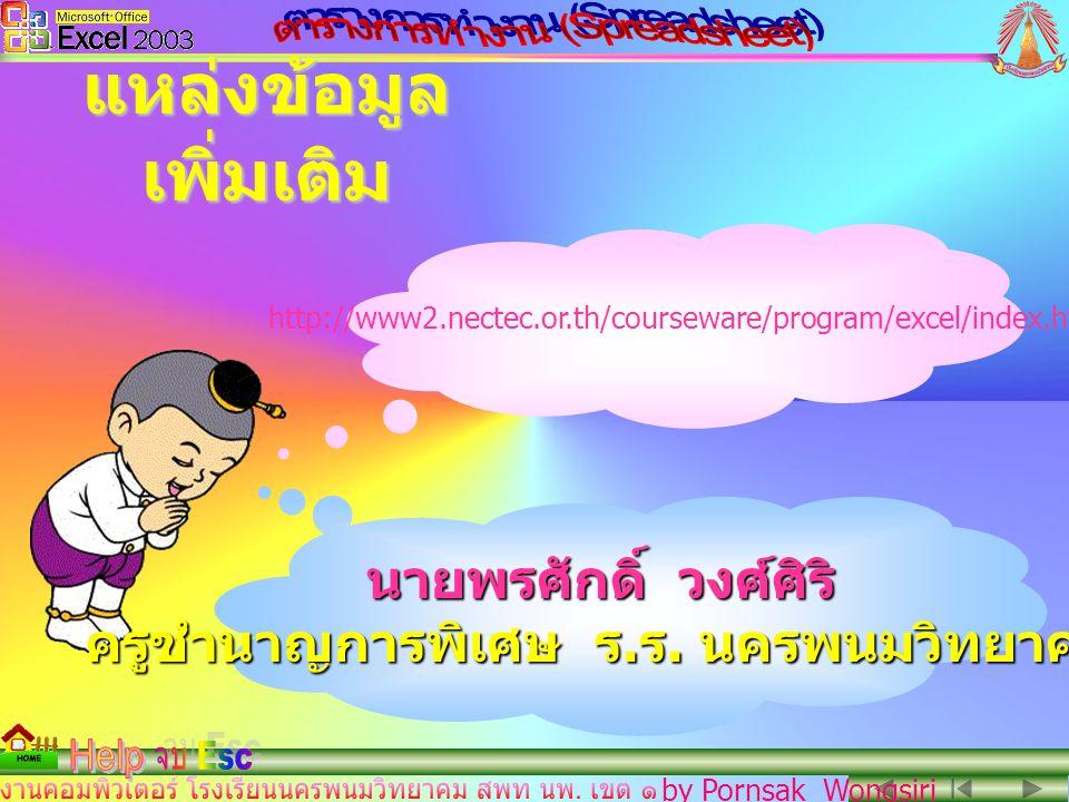 by Pornsak Wongsiri http://www2.nectec.or.th/courseware/program/excel/index.html แหล่งข้อมูล เพิ่มเติม นายพรศักดิ์ วงศ์ศิริ ครูชำนาญการพิเศษ ร.