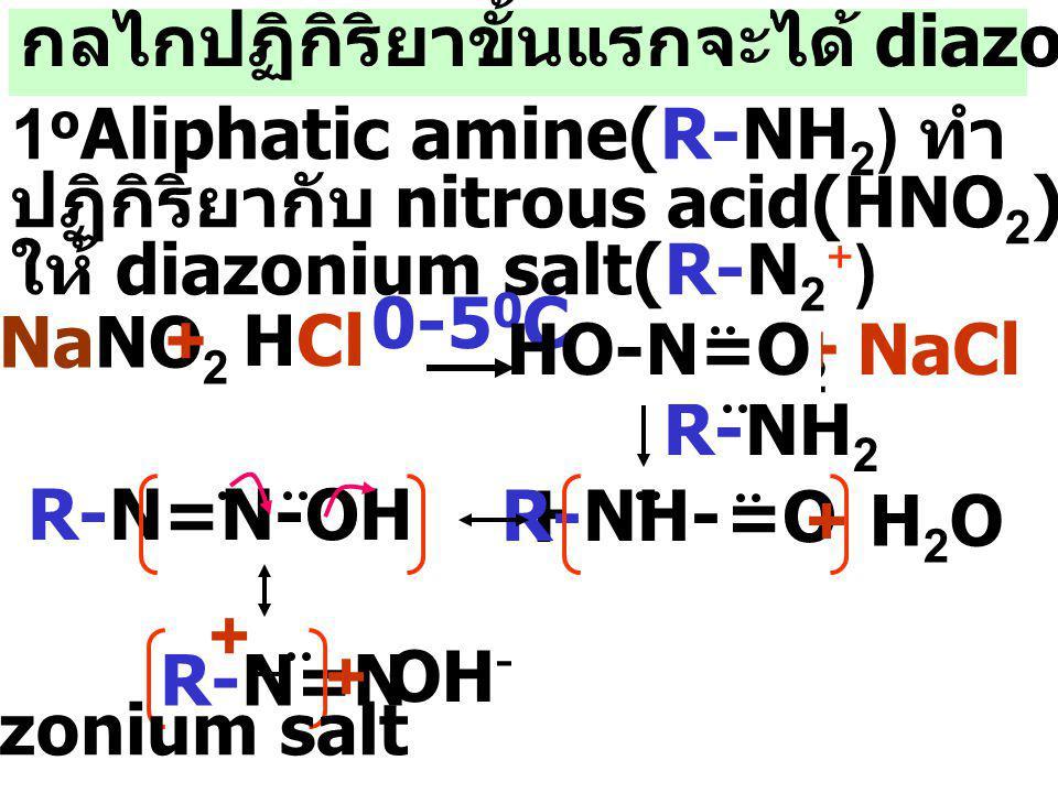 กลไกปฏิกิริยาขั้นแรกจะได้ diazonium salt 1 o Aliphatic amine(R-NH 2 ) ทำ ปฏิกิริยากับ nitrous acid(HNO 2 ) ให้ diazonium salt(R-N 2 + ) HNO 2 + NaCl NaNO 2 + HCl 0-5 0 C R-NH 2 R-N=N-OH HO-N=O R-NH- R-N=N + + H2O+ H2O + OH - diazonium salt