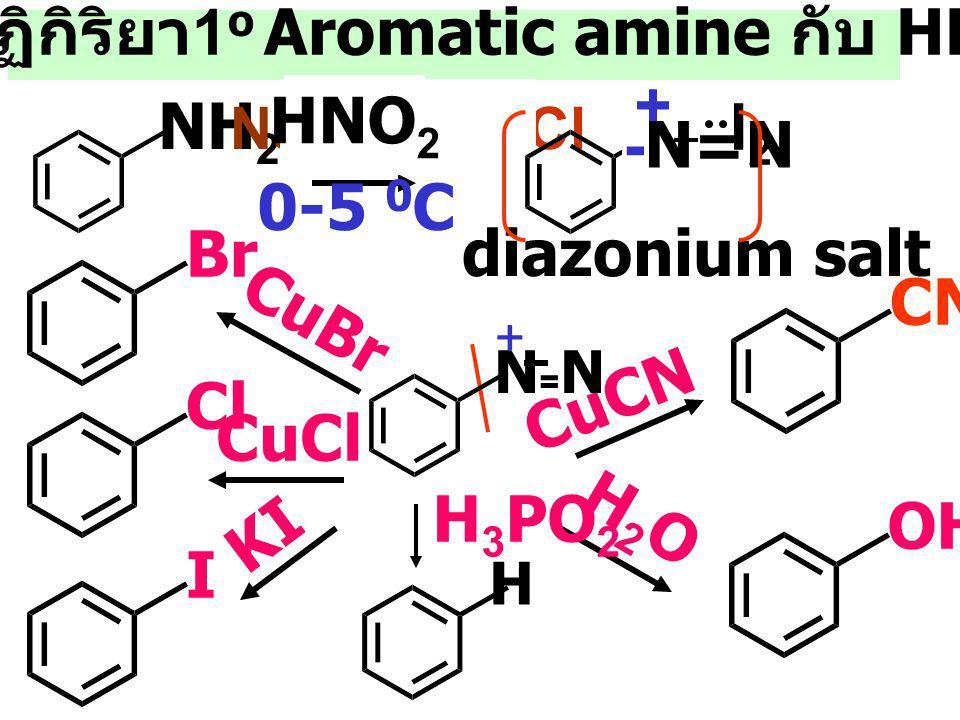 4.2 ปฏิกิริยา 1 o Aromatic amine กับ HNO 2 Br CuBr Cl CuCl I KI CN CuCN OH H2OH2O NH 2 0-5 0 C NaNO 2 + HCl HNO 2 diazonium salt H H 3 PO 2 N=NN=N + NH 2 -N=N +