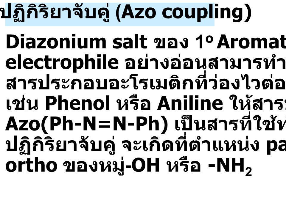4.3 ปฏิกิริยาจับคู่ (Azo coupling) Diazonium salt ของ 1 o Aromatic amine เป็น electrophile อย่างอ่อนสามารทำปฏิกิริยากับ สารประกอบอะโรเมติกที่ว่องไวต่อปฏิกิริยา เช่น Phenol หรือ Aniline ให้สารประกอบ Azo(Ph-N=N-Ph) เป็นสารที่ใช้ทำสีย้อมผ้า ปฏิกิริยาจับคู่ จะเกิดที่ตำแหน่ง para หรือ ortho ของหมู่ -OH หรือ -NH 2