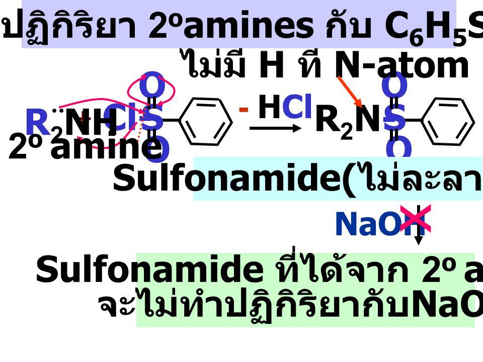Sulfonamide( ไม่ละลายน้ำ ) sulfonamide salt ที่ละลายน้ำ - HCl R-NH- S O O H 2 O + R-N--R-N-- S O O Na + NaOHHCl กลไกปฏิกิริยา 1 o amines กับ C 6 H 5 SO 2 Cl R-NH- S O O + Cl- S O O benzenesulfonyl chloride R-NH 2 1 o amine