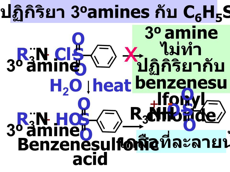 Sulfonamide ที่ได้จาก 2 o amine จะไม่ทำปฏิกิริยากับ NaOH - HCl + Cl- S O O R2N-R2N- S O O NaOH ไม่มี H ที่ N-atom x กลไกปฏิกิริยา 2 o amines กับ C 6 H 5 SO 2 Cl Sulfonamide( ไม่ละลายน้ำ ) R 2 NH 2 o amine