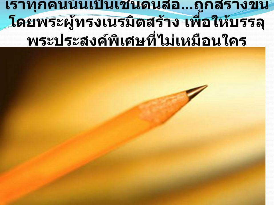 เราทุกคนนั้นเป็นเช่นดินสอ... ถูกสร้างขึ้น โดยพระผู้ทรงเนรมิตสร้าง เพื่อให้บรรลุ พระประสงค์พิเศษที่ไม่เหมือนใคร