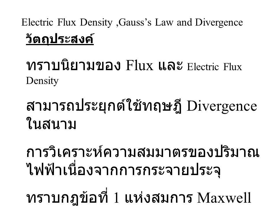 Electric Flux Density,Gauss's Law and Divergence วัตถุประสงค์ ทราบนิยามของ Flux และ Electric Flux Density สามารถประยุกต์ใช้ทฤษฎี Divergence ในสนาม การ