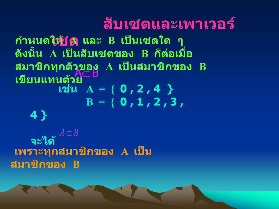 สับเซตและเพาเวอร์ เซต กำหนดให้ A และ B เป็นเซตใด ๆ ดังนั้น A เป็นสับเซตของ B ก็ต่อเมื่อ สมาชิกทุกตัวของ A เป็นสมาชิกของ B เขียนแทนด้วย เช่น A = { 0, 2, 4 } B = { 0, 1, 2, 3, 4 } จะได้ เพราะทุกสมาชิกของ A เป็น สมาชิกของ B