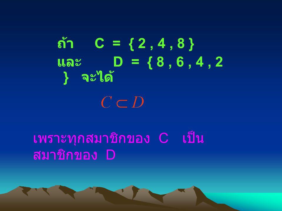 ถ้า C = { 2, 4, 8 } และ D = { 8, 6, 4, 2 } จะได้ เพราะทุกสมาชิกของ C เป็น สมาชิกของ D
