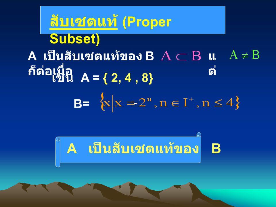 สับเซตแท้ (Proper Subset) A เป็นสับเซตแท้ของ B ก็ต่อเมื่อ แ ต่ เช่น A = { 2, 4, 8} A เป็นสับเซตแท้ของ B B=