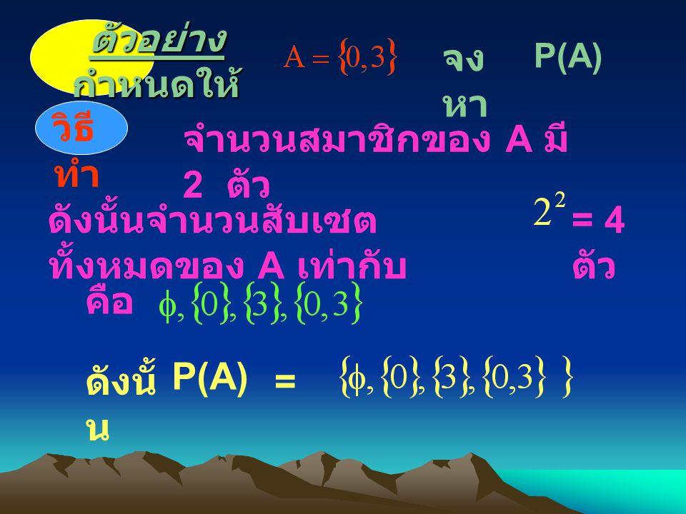 ตัวอย่าง กำหนดให้ จง หา วิธี ทำ P(A)P(A) จำนวนสมาชิกของ A มี 2 ตัว ดังนั้นจำนวนสับเซต ทั้งหมดของ A เท่ากับ = 4 ตัว คือ ดังนั้ น P(A)P(A) =