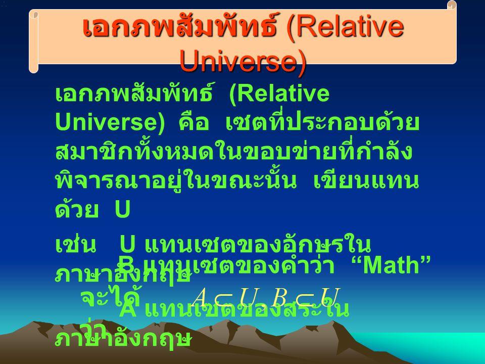 เอกภพสัมพัทธ์ (Relative Universe) เอกภพสัมพัทธ์ (Relative Universe) คือ เซตที่ประกอบด้วย สมาชิกทั้งหมดในขอบข่ายที่กำลัง พิจารณาอยู่ในขณะนั้น เขียนแทน ด้วย U เช่น U แทนเซตของอักษรใน ภาษาอังกฤษ A แทนเซตของสระใน ภาษาอังกฤษ B แทนเซตของคำว่า Math จะได้ ว่า