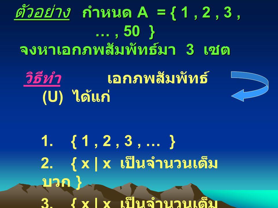 ตัวอย่าง กำหนด A = { 1, 2, 3, …, 50 } จงหาเอกภพสัมพัทธ์มา 3 เซต วิธีทำเอกภพสัมพัทธ์ (U) ได้แก่ 1.
