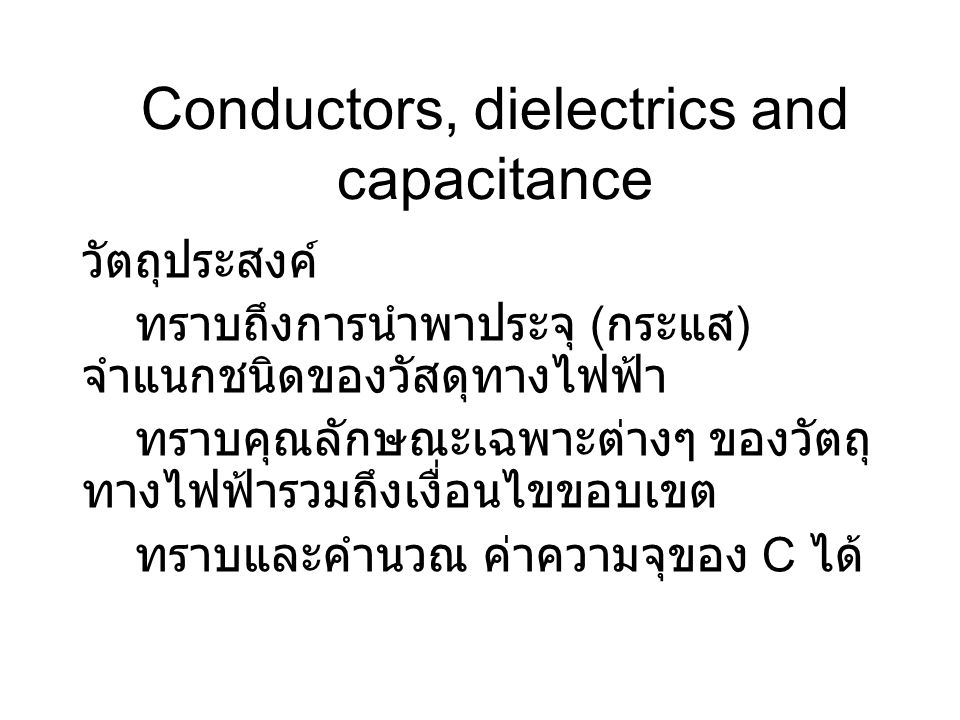 Conductors, dielectrics and capacitance วัตถุประสงค์ ทราบถึงการนำพาประจุ ( กระแส ) จำแนกชนิดของวัสดุทางไฟฟ้า ทราบคุณลักษณะเฉพาะต่างๆ ของวัตถุ ทางไฟฟ้า