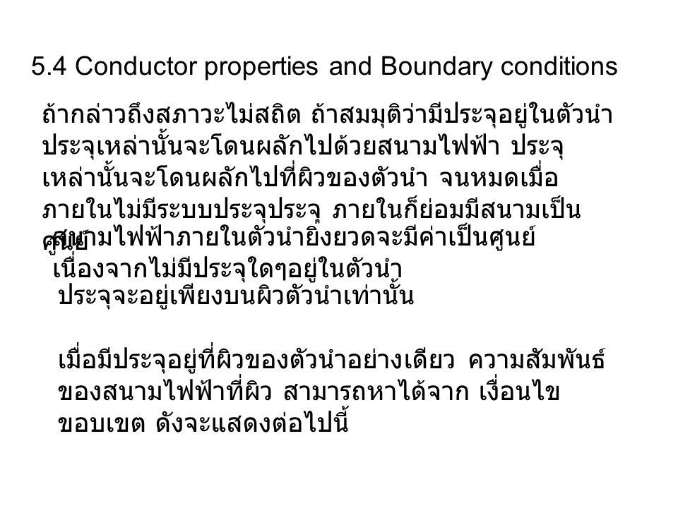 5.4 Conductor properties and Boundary conditions สนามไฟฟ้าภายในตัวนำยิ่งยวดจะมีค่าเป็นศูนย์ เนื่องจากไม่มีประจุใดๆอยู่ในตัวนำ ประจุจะอยู่เพียงบนผิวตัว