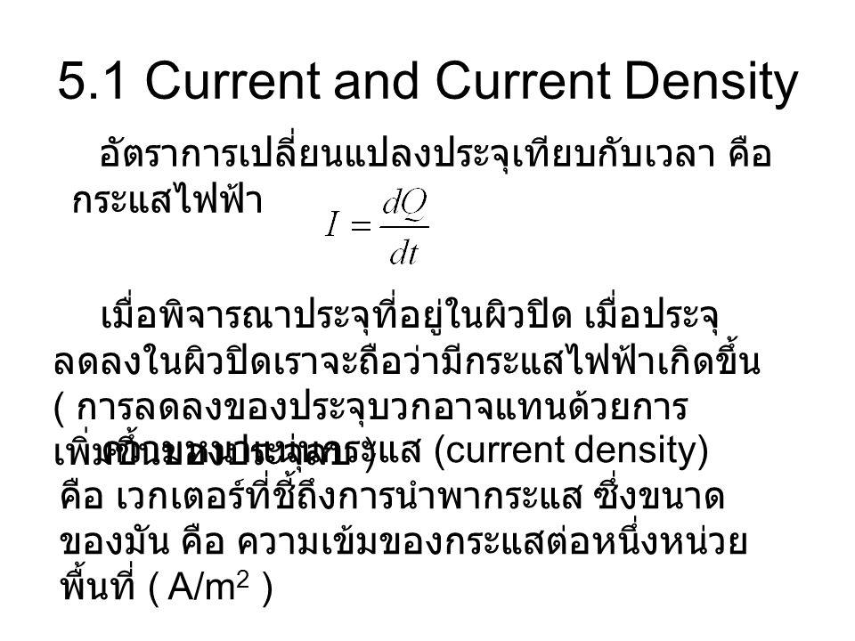 5.1 Current and Current Density อัตราการเปลี่ยนแปลงประจุเทียบกับเวลา คือ กระแสไฟฟ้า เมื่อพิจารณาประจุที่อยู่ในผิวปิด เมื่อประจุ ลดลงในผิวปิดเราจะถือว่