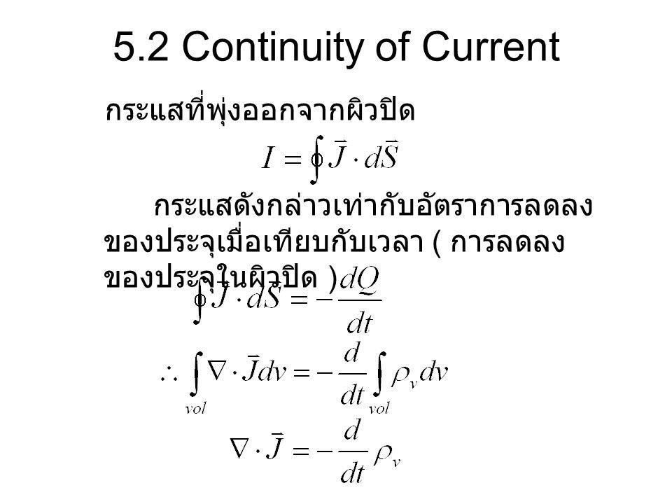 5.2 Continuity of Current กระแสดังกล่าวเท่ากับอัตราการลดลง ของประจุเมื่อเทียบกับเวลา ( การลดลง ของประจุในผิวปิด ) กระแสที่พุ่งออกจากผิวปิด