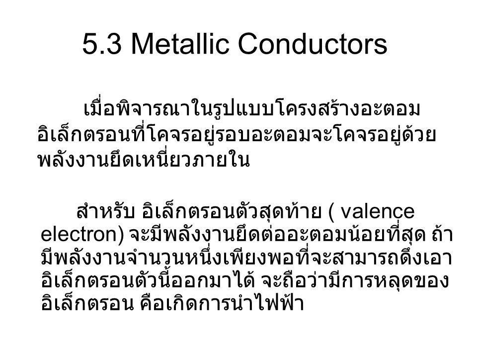 5.3 Metallic Conductors เมื่อพิจารณาในรูปแบบโครงสร้างอะตอม อิเล็กตรอนที่โคจรอยู่รอบอะตอมจะโคจรอยู่ด้วย พลังงานยึดเหนี่ยวภายใน สำหรับ อิเล็กตรอนตัวสุดท