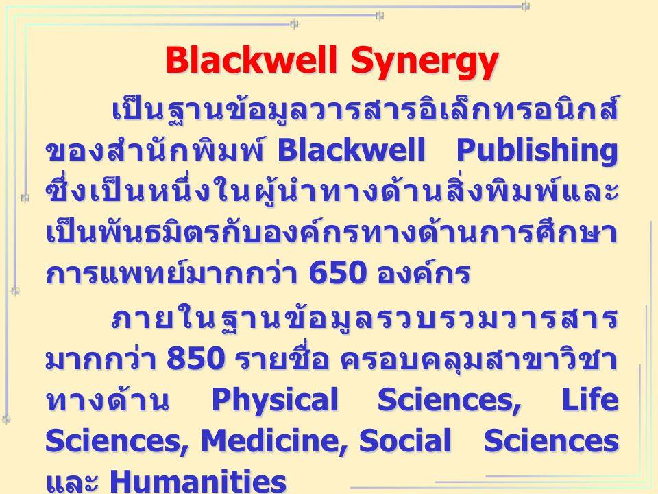 Blackwell Synergy เป็นฐานข้อมูลวารสารอิเล็กทรอนิกส์ ของสำนักพิมพ์ Blackwell Publishing ซึ่งเป็นหนึ่งในผู้นำทางด้านสิ่งพิมพ์และ เป็นพันธมิตรกับองค์กรทางด้านการศึกษา การแพทย์มากกว่า 650 องค์กร ภายในฐานข้อมูลรวบรวมวารสาร มากกว่า 850 รายชื่อ ครอบคลุมสาขาวิชา ทางด้าน Physical Sciences, Life Sciences, Medicine, Social Sciences และ Humanities ให้รายละเอียดทางบรรณานุกรม สาระสังเขป และเอกสารฉบับเต็มใน รูปแบบของ HTML และ PDF