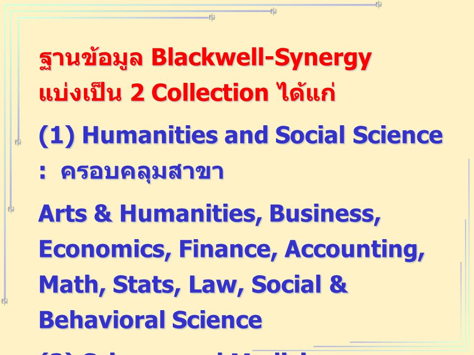 ฐานข้อมูล Blackwell-Synergy แบ่งเป็น 2 Collection ได้แก่ (1) Humanities and Social Science : ครอบคลุมสาขา Arts & Humanities, Business, Economics, Finance, Accounting, Math, Stats, Law, Social & Behavioral Science (2) Science and Medicine : ครอบคลุมสาขา Medicine, Health Sciences, Live & Physical Sciences, Agricultural & Animal Sciences, Eneering & computing