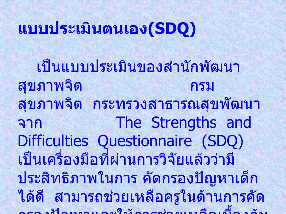 แบบประเมินตนเอง (SDQ) เป็นแบบประเมินของสำนักพัฒนา สุขภาพจิต กรม สุขภาพจิต กระทรวงสาธารณสุขพัฒนา จาก The Strengths and Difficulties Questionnaire (SDQ) เป็นเครื่องมือที่ผ่านการวิจัยแล้วว่ามี ประสิทธิภาพในการ คัดกรองปัญหาเด็ก ได้ดี สามารถช่วยเหลือครูในด้านการคัด กรองปัญหาและให้การช่วยเหลือเบื้องต้น แก่นักเรียน แบบประเมินตนเอง (SDQ) เหมาะสำหรับเด็กอายุ 4 - 16 ปี