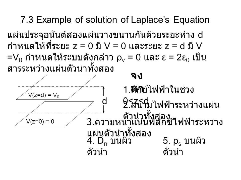 7.3 Example of solution of Laplace's Equation แผ่นประจุอนันต์สองแผ่นวางขนานกันด้วยระยะห่าง d กำหนดให้ที่ระยะ z = 0 มี V = 0 และระยะ z = d มี V =V 0 กำ