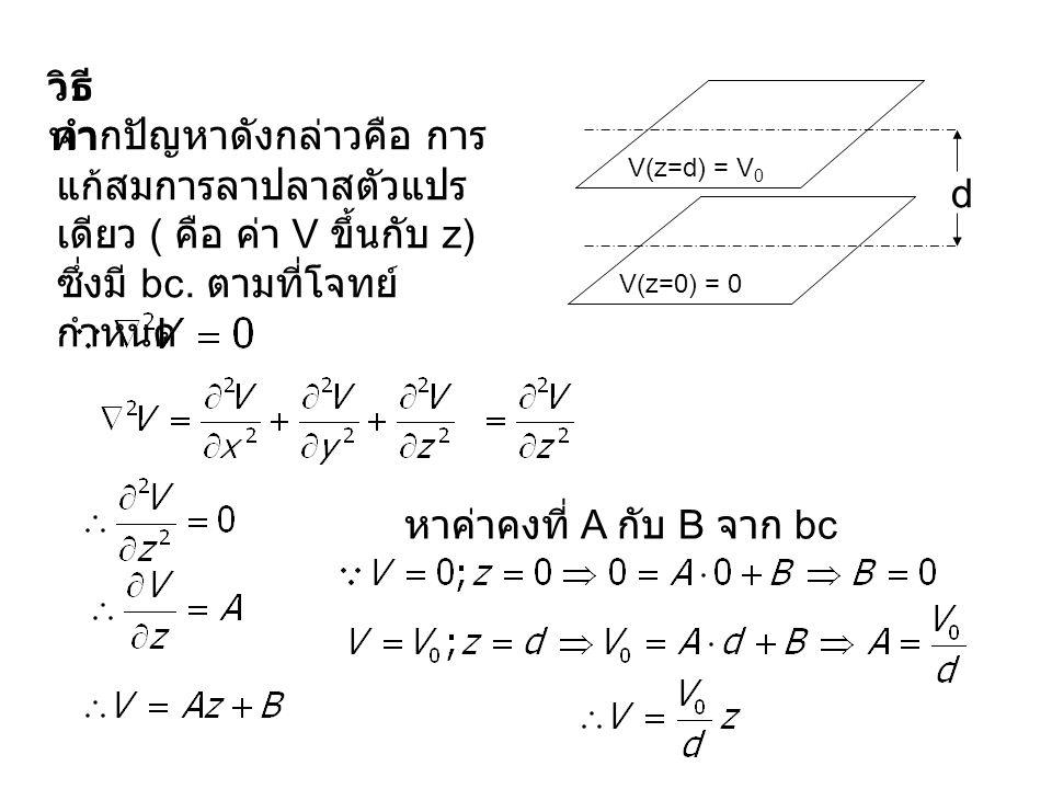 d V(z=0) = 0 V(z=d) = V 0 วิธี ทำ จากปัญหาดังกล่าวคือ การ แก้สมการลาปลาสตัวแปร เดียว ( คือ ค่า V ขึ้นกับ z) ซึ่งมี bc. ตามที่โจทย์ กำหนด หาค่าคงที่ A