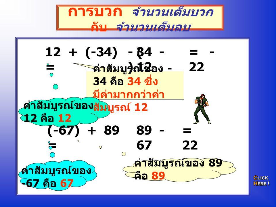 การบวก จำนวนเต็มบวก กับ จำนวนเต็มลบ 12 + (-34) = ค่าสัมบูรณ์ของ 12 คือ 12 ค่าสัมบูรณ์ของ - 34 คือ 34 ซึ่ง มีค่ามากกว่าค่า สัมบูรณ์ 12 34 - 12 (-67) +