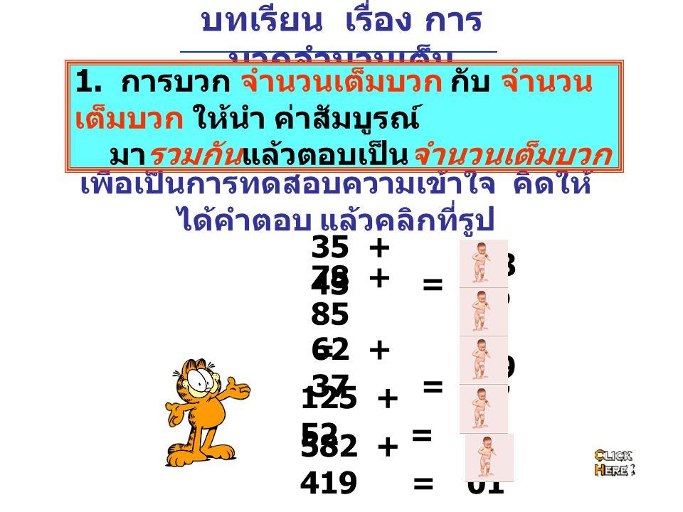 บทเรียน เรื่อง การ บวกจำนวนเต็ม 35 + 43 = 78 + 85 = 78 16 3 62 + 37 = 125 + 52 = 99 17 7 582 + 419 = 1,0 01 เพื่อเป็นการทดสอบความเข้าใจ คิดให้ ได้คำตอ
