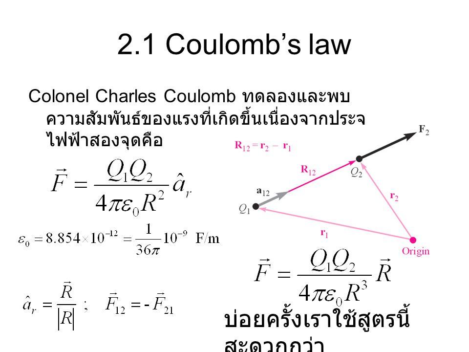 2.1 Coulomb's law Colonel Charles Coulomb ทดลองและพบ ความสัมพันธ์ของแรงที่เกิดขึ้นเนื่องจากประจุ ไฟฟ้าสองจุดคือ บ่อยครั้งเราใช้สูตรนี้ สะดวกกว่า