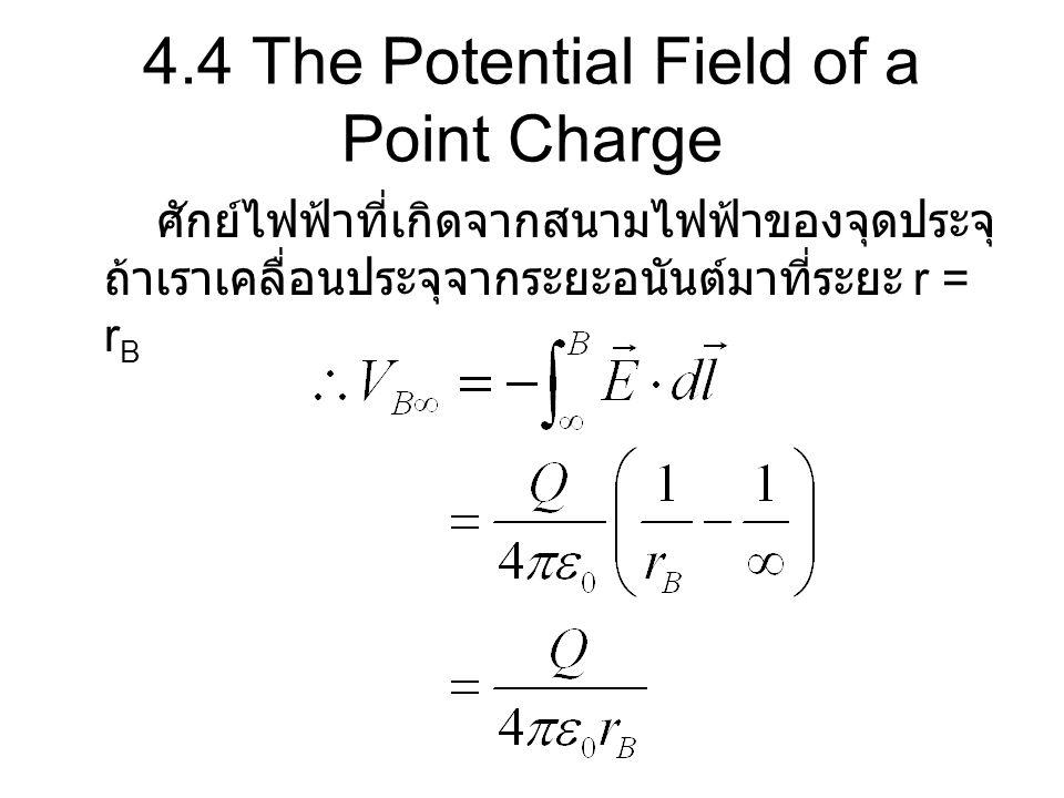 4.4 The Potential Field of a Point Charge ศักย์ไฟฟ้าที่เกิดจากสนามไฟฟ้าของจุดประจุ ถ้าเราเคลื่อนประจุจากระยะอนันต์มาที่ระยะ r = r B