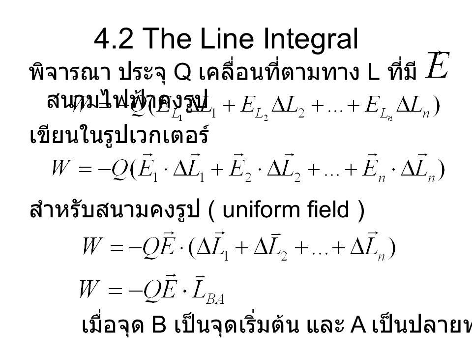 4.2 The Line Integral พิจารณา ประจุ Q เคลื่อนที่ตามทาง L ที่มี สนามไฟฟ้าคงรูป เขียนในรูปเวกเตอร์ สำหรับสนามคงรูป ( uniform field ) เมื่อจุด B เป็นจุดเ