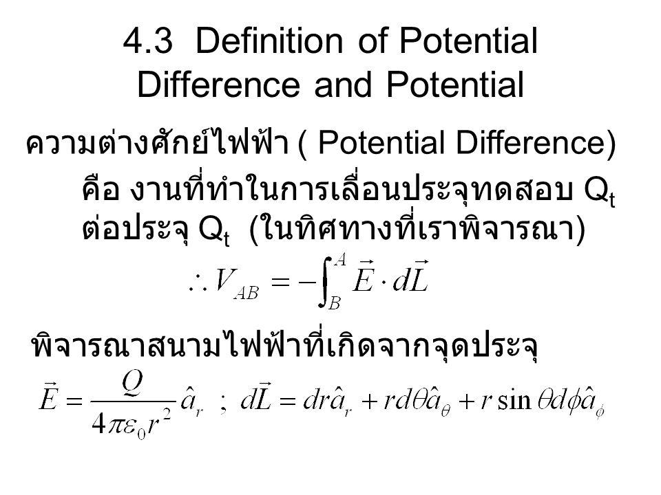 4.3 Definition of Potential Difference and Potential ความต่างศักย์ไฟฟ้า ( Potential Difference) คือ งานที่ทำในการเลื่อนประจุทดสอบ Q t ต่อประจุ Q t ( ใ