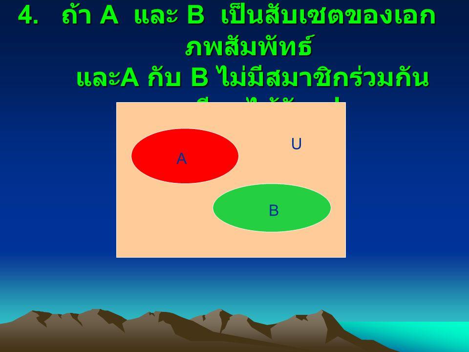 4. ถ้า A และ B เป็นสับเซตของเอก ภพสัมพัทธ์ และ A กับ B ไม่มีสมาชิกร่วมกัน จะเขียนได้ดังรูป U A B
