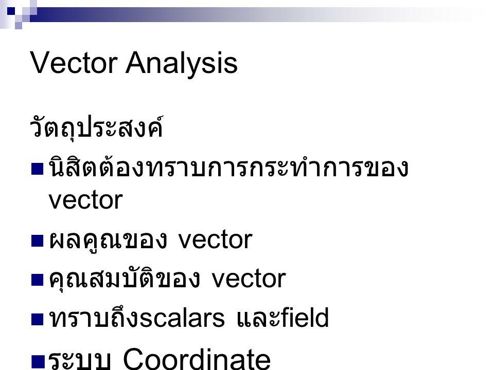 Vector Analysis วัตถุประสงค์  นิสิตต้องทราบการกระทำการของ vector  ผลคูณของ vector  คุณสมบัติของ vector  ทราบถึง scalars และ field  ระบบ Coordinate