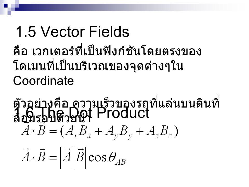 1.5 Vector Fields คือ เวกเตอร์ที่เป็นฟังก์ชันโดยตรงของ โดเมนที่เป็นบริเวณของจุดต่างๆใน Coordinate ตัวอย่างคือ ความเร็วของรถที่แล่นบนดินที่ ล้อมรอบด้วยน้ำ 1.6 The Dot Product