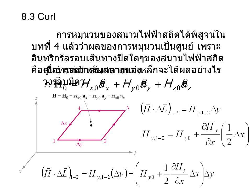 8.3 Curl การหมุนวนของสนามไฟฟ้าสถิตได้พิสูจน์ใน บทที่ 4 แล้วว่าผลของการหมุนวนเป็นศูนย์ เพราะ อินทริกรัลรอบเส้นทางปิดใดๆของสนามไฟฟ้าสถิต คือศูนย์ แต่สำห