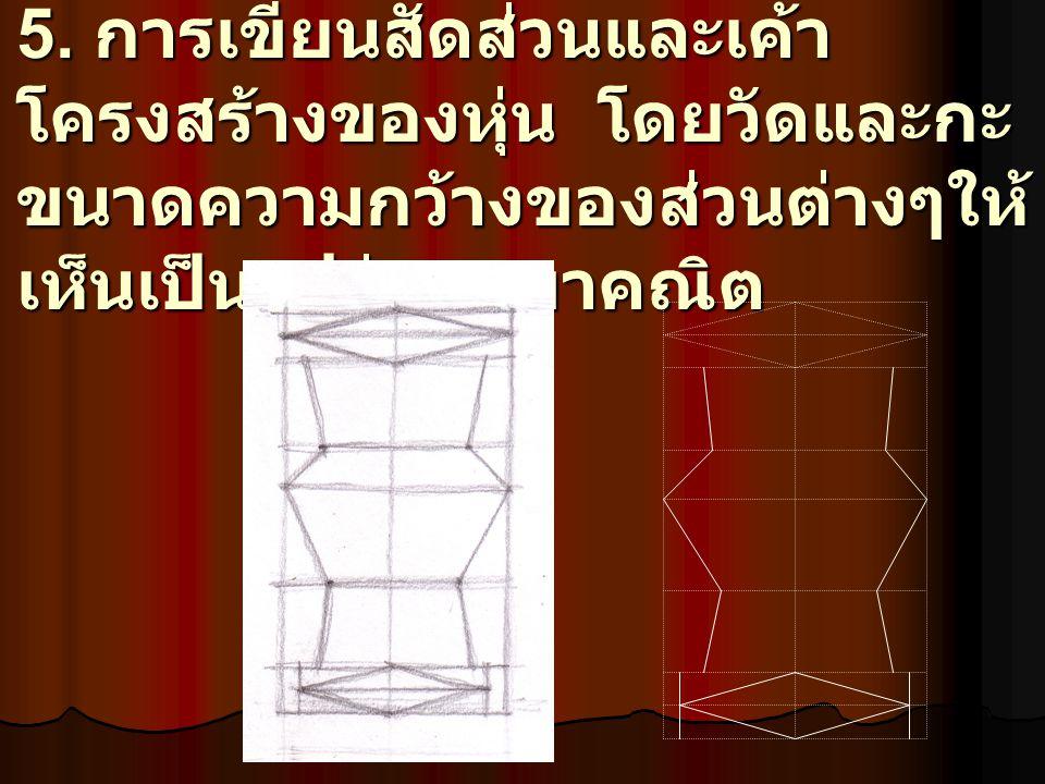 5. การเขียนสัดส่วนและเค้า โครงสร้างของหุ่น โดยวัดและกะ ขนาดความกว้างของส่วนต่างๆให้ เห็นเป็นรูปร่างเรขาคณิต