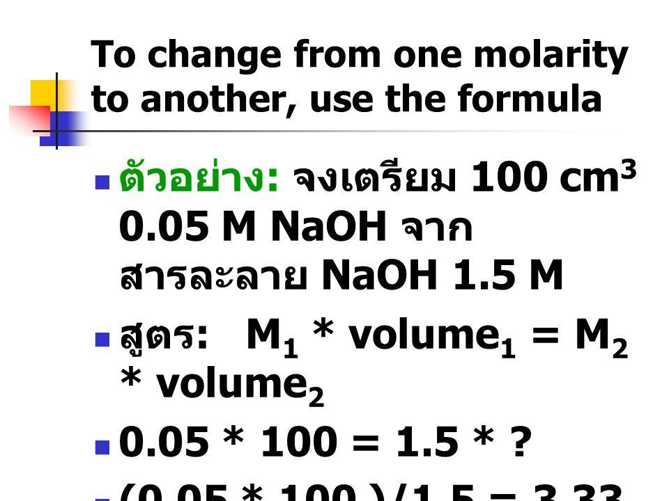 To change from one molarity to another, use the formula  ตัวอย่าง : จงเตรียม 100 cm 3 0.05 M NaOH จาก สารละลาย NaOH 1.5 M  สูตร : M 1 * volume 1 = M 2 * volume 2  0.05 * 100 = 1.5 * .