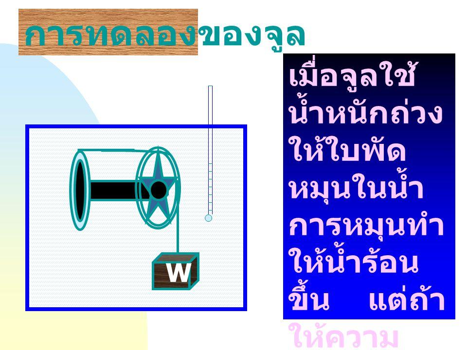การทดลองของจูล W เมื่อจูลใช้ น้ำหนักถ่วง ให้ใบพัด หมุนในน้ำ การหมุนทำ ให้น้ำร้อน ขึ้น แต่ถ้า ให้ความ ร้อนกับน้ำ ไม่สามารถ ทำให้ใบพัด หมุนได้