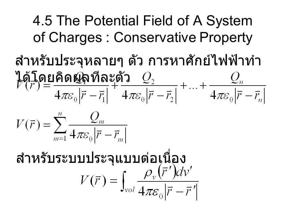 4.5 The Potential Field of A System of Charges : Conservative Property สำหรับประจุหลายๆ ตัว การหาศักย์ไฟฟ้าทำ ได้โดยคิดผลทีละตัว สำหรับระบบประจุแบบต่อ
