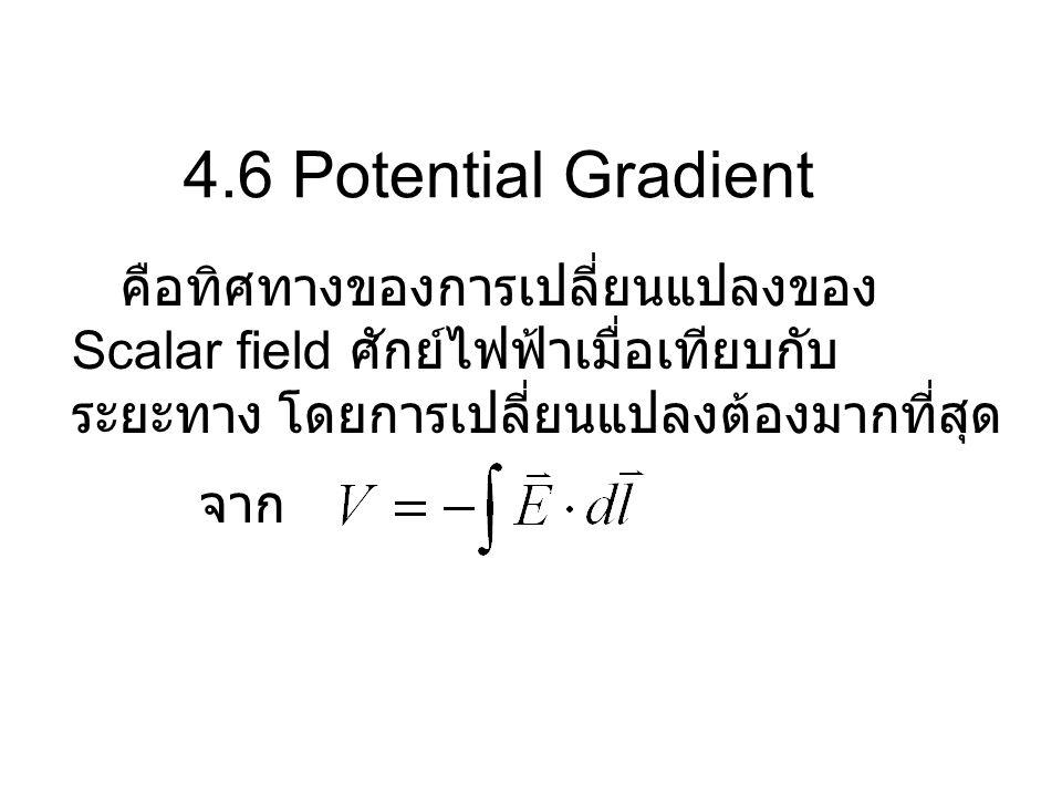 4.6 Potential Gradient คือทิศทางของการเปลี่ยนแปลงของ Scalar field ศักย์ไฟฟ้าเมื่อเทียบกับ ระยะทาง โดยการเปลี่ยนแปลงต้องมากที่สุด จาก