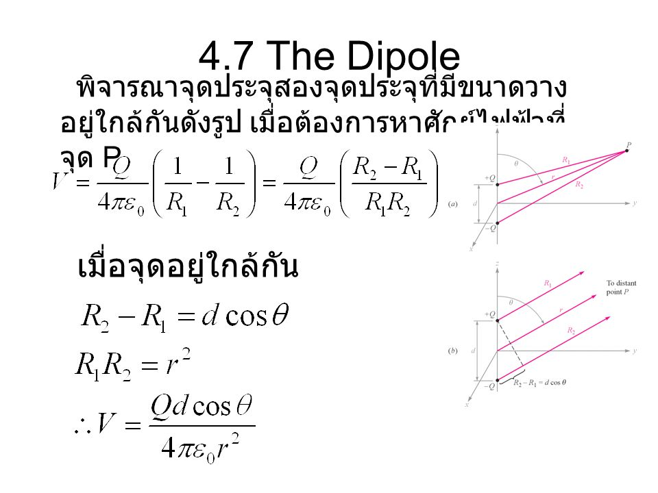 4.7 The Dipole พิจารณาจุดประจุสองจุดประจุที่มีขนาดวาง อยู่ใกล้กันดังรูป เมื่อต้องการหาศักย์ไฟฟ้าที่ จุด P เมื่อจุดอยู่ใกล้กัน